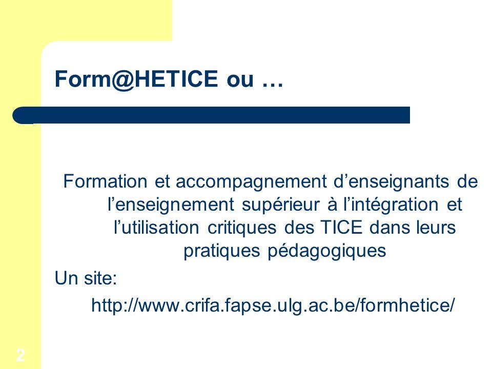2 Form@HETICE ou … Formation et accompagnement denseignants de lenseignement supérieur à lintégration et lutilisation critiques des TICE dans leurs pratiques pédagogiques Un site: http://www.crifa.fapse.ulg.ac.be/formhetice/