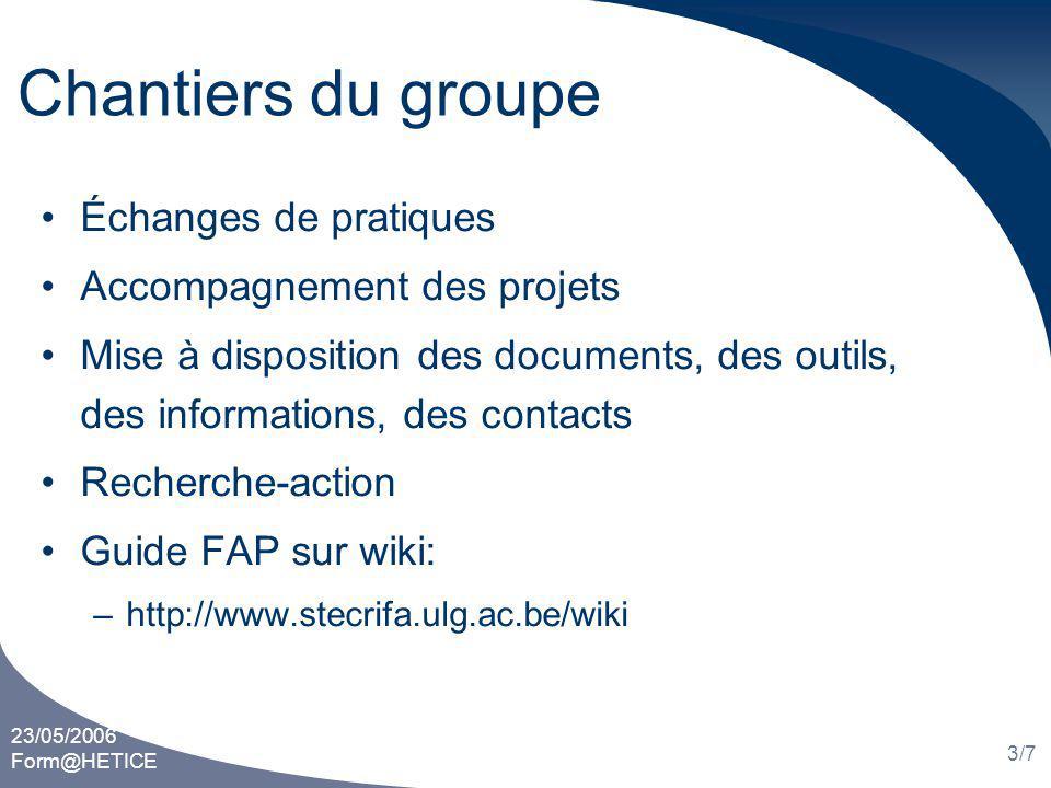 23/05/2006 Form@HETICE 3/7 Chantiers du groupe Échanges de pratiques Accompagnement des projets Mise à disposition des documents, des outils, des informations, des contacts Recherche-action Guide FAP sur wiki: –http://www.stecrifa.ulg.ac.be/wiki
