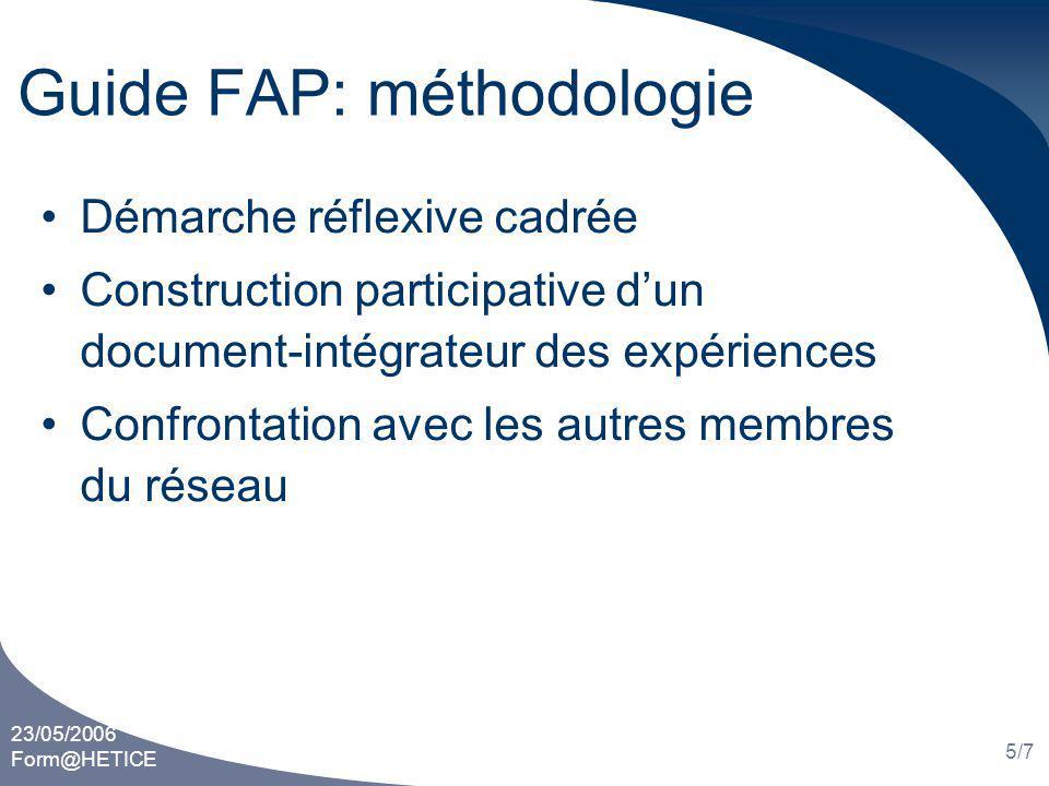 23/05/2006 Form@HETICE 5/7 Guide FAP: méthodologie Démarche réflexive cadrée Construction participative dun document-intégrateur des expériences Confrontation avec les autres membres du réseau