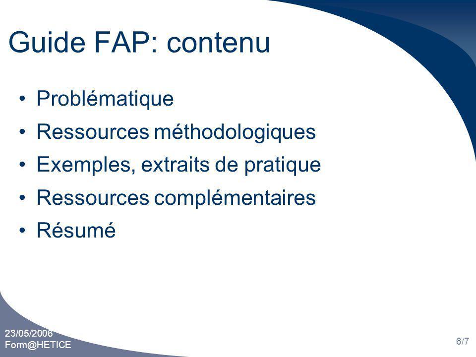 23/05/2006 Form@HETICE 6/7 Guide FAP: contenu Problématique Ressources méthodologiques Exemples, extraits de pratique Ressources complémentaires Résumé