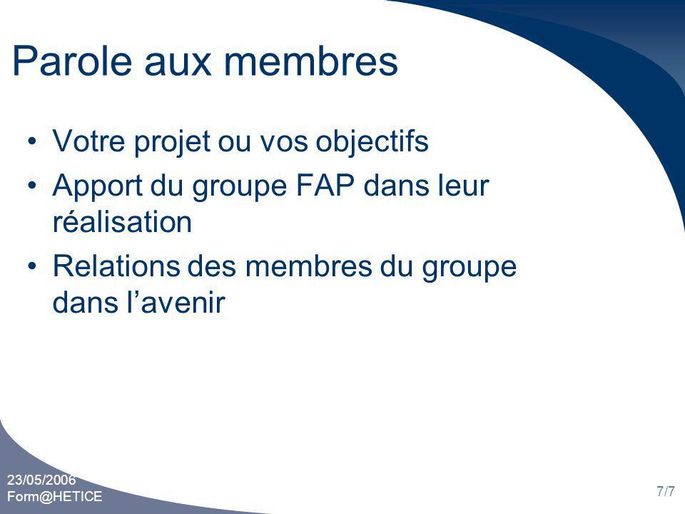 23/05/2006 Form@HETICE 7/7 Parole aux membres Votre projet ou vos objectifs Apport du groupe FAP dans leur réalisation Relations des membres du groupe dans lavenir