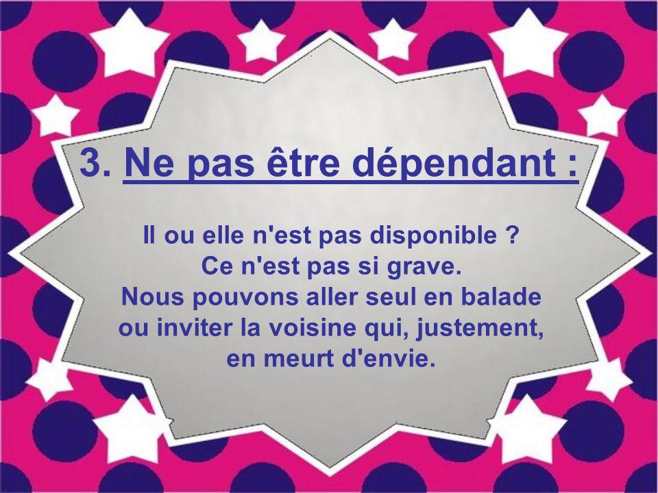 3.Ne pas être dépendant : Il ou elle n est pas disponible .