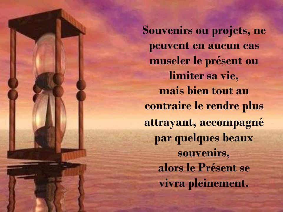mais ils ne doivent pas cependant entraver le parcours du présent, qui lui, a comme mission de vivre intensément chaque minute, chaque heure ou encore