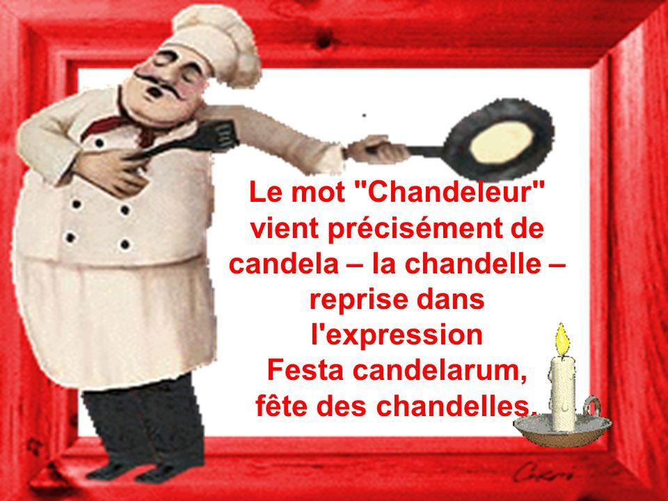 Le mot Chandeleur vient précisément de candela – la chandelle – reprise dans l expression Festa candelarum, fête des chandelles.