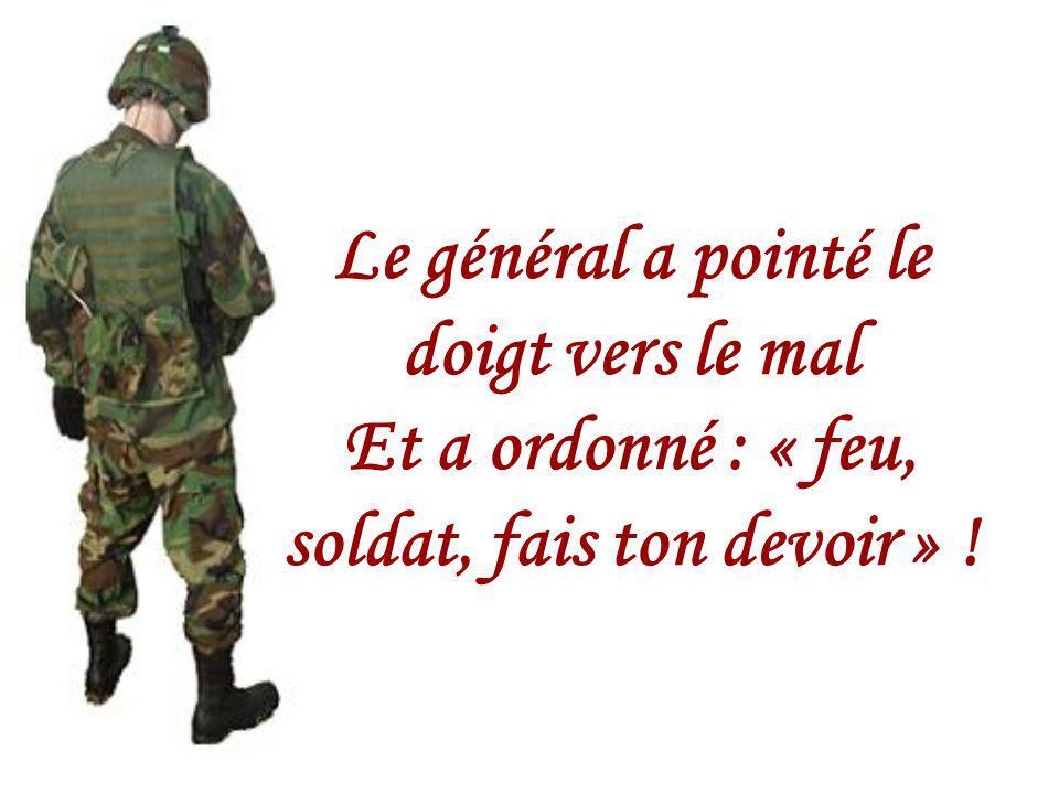 Le général a pointé le doigt vers le mal Et a ordonné : « feu, soldat, fais ton devoir » !