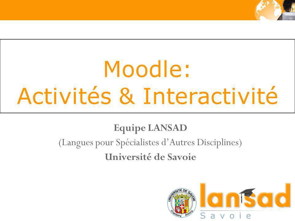 Moodle: Activités & Interactivité Equipe LANSAD (Langues pour Spécialistes dAutres Disciplines) Université de Savoie