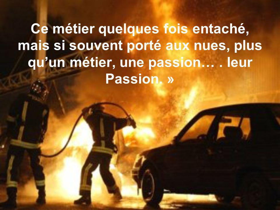 « Sapeur- pompier, quel beau métier. Ce métier au service des autres, se dépenser sans compter, affronter la souffrance dautrui.