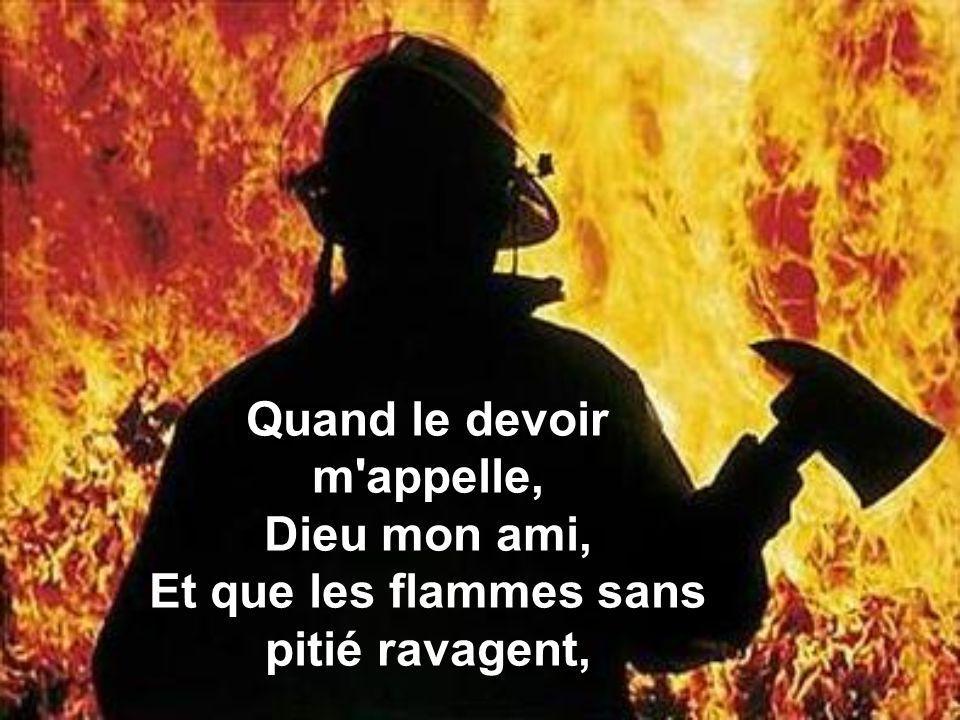 Quand le devoir m appelle, Dieu mon ami, Et que les flammes sans pitié ravagent,