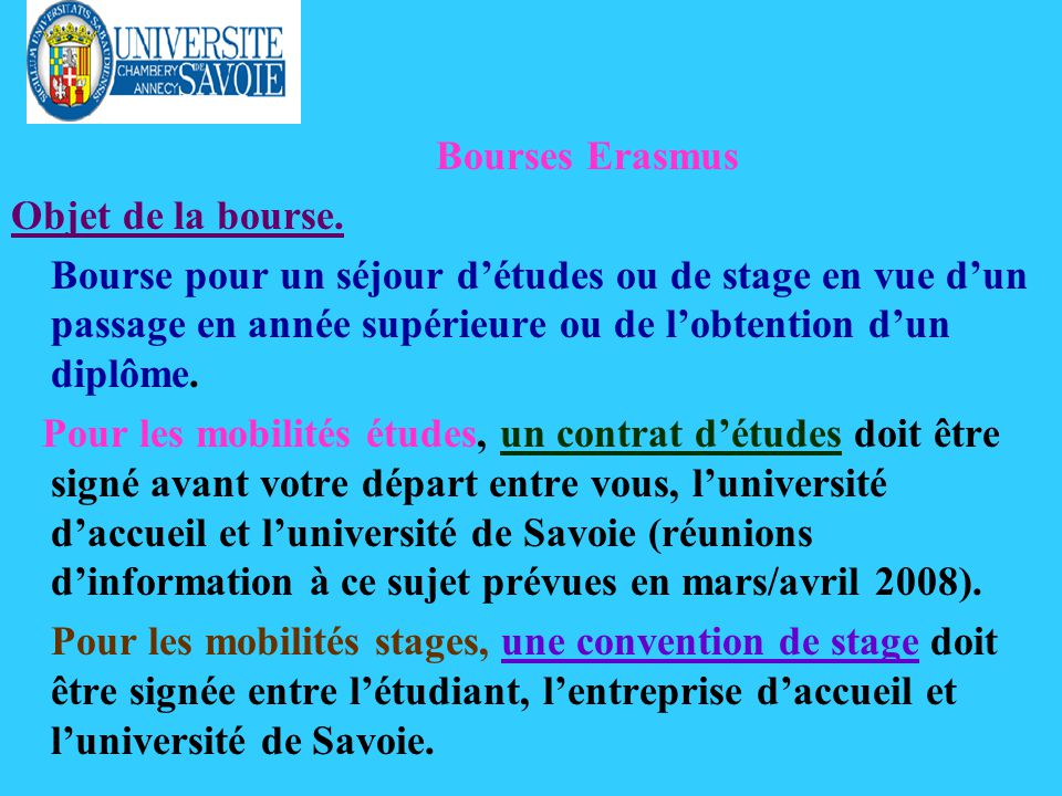 Bourses Erasmus Objet de la bourse. Bourse pour un séjour détudes ou de stage en vue dun passage en année supérieure ou de lobtention dun diplôme. Pou