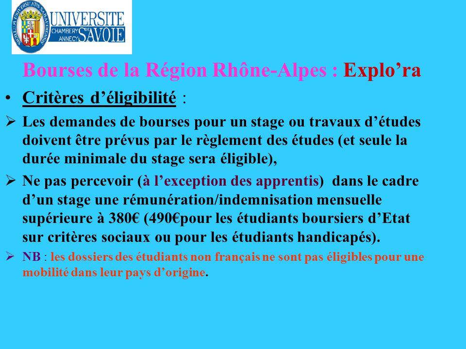 Bourses de la Région Rhône-Alpes : Explora Critères déligibilité : Les demandes de bourses pour un stage ou travaux détudes doivent être prévus par le règlement des études (et seule la durée minimale du stage sera éligible), Ne pas percevoir (à lexception des apprentis) dans le cadre dun stage une rémunération/indemnisation mensuelle supérieure à 380 (490pour les étudiants boursiers dEtat sur critères sociaux ou pour les étudiants handicapés).