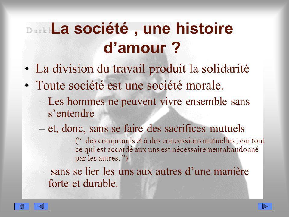La société, une histoire damour ? La division du travail produit la solidarité Toute société est une société morale. –Les hommes ne peuvent vivre ense