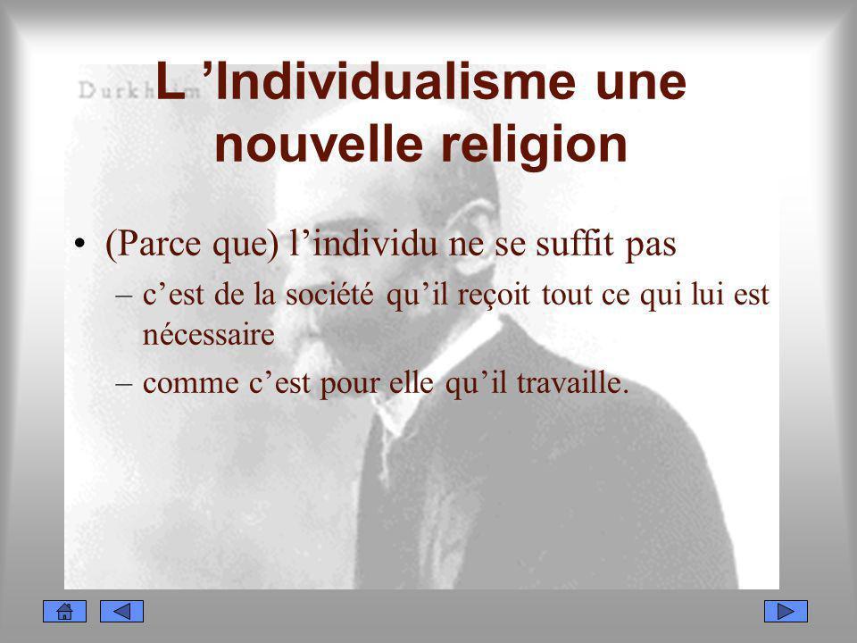 L Individualisme une nouvelle religion (Parce que) lindividu ne se suffit pas –cest de la société quil reçoit tout ce qui lui est nécessaire –comme ce