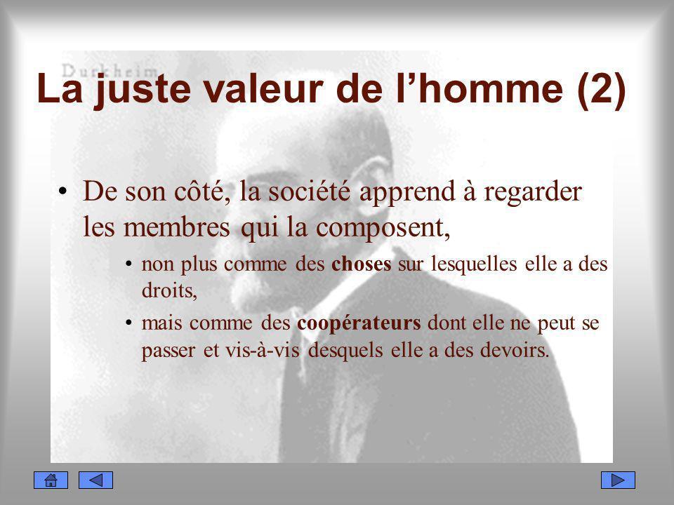 La juste valeur de lhomme (2) De son côté, la société apprend à regarder les membres qui la composent, non plus comme des choses sur lesquelles elle a