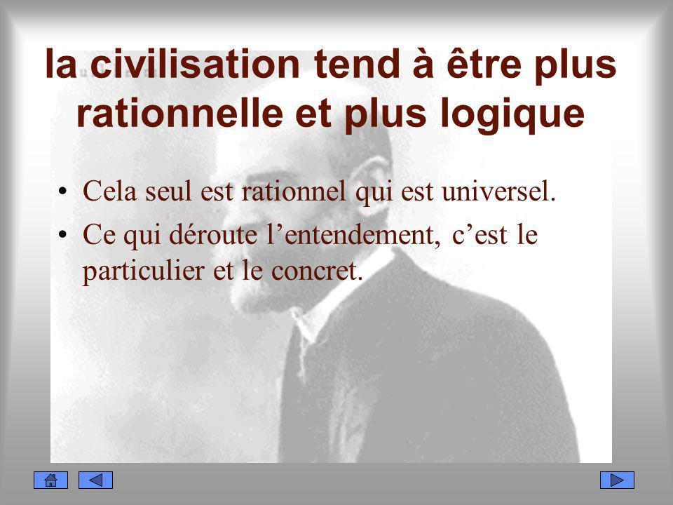 la civilisation tend à être plus rationnelle et plus logique Cela seul est rationnel qui est universel. Ce qui déroute lentendement, cest le particuli