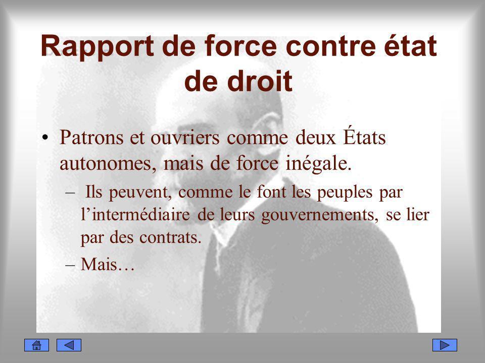 Rapport de force contre état de droit Patrons et ouvriers comme deux États autonomes, mais de force inégale. – Ils peuvent, comme le font les peuples