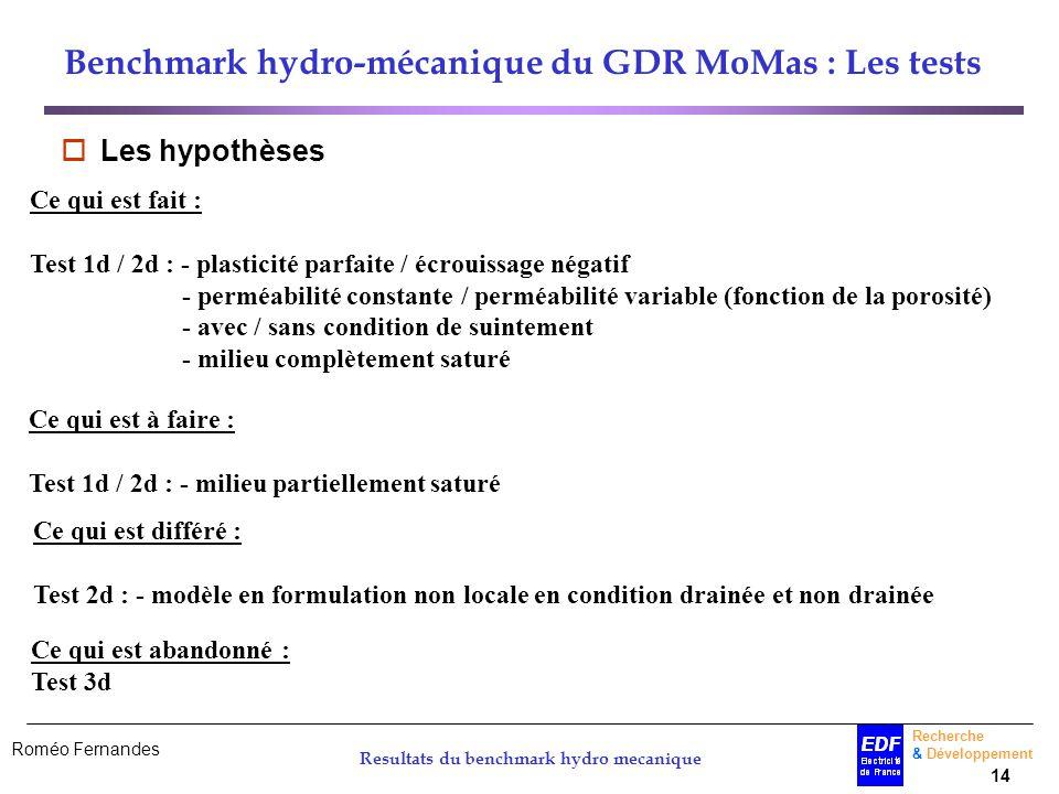 Roméo Fernandes Recherche & Développement 14 Resultats du benchmark hydro mecanique Benchmark hydro-mécanique du GDR MoMas : Les tests Les hypothèses