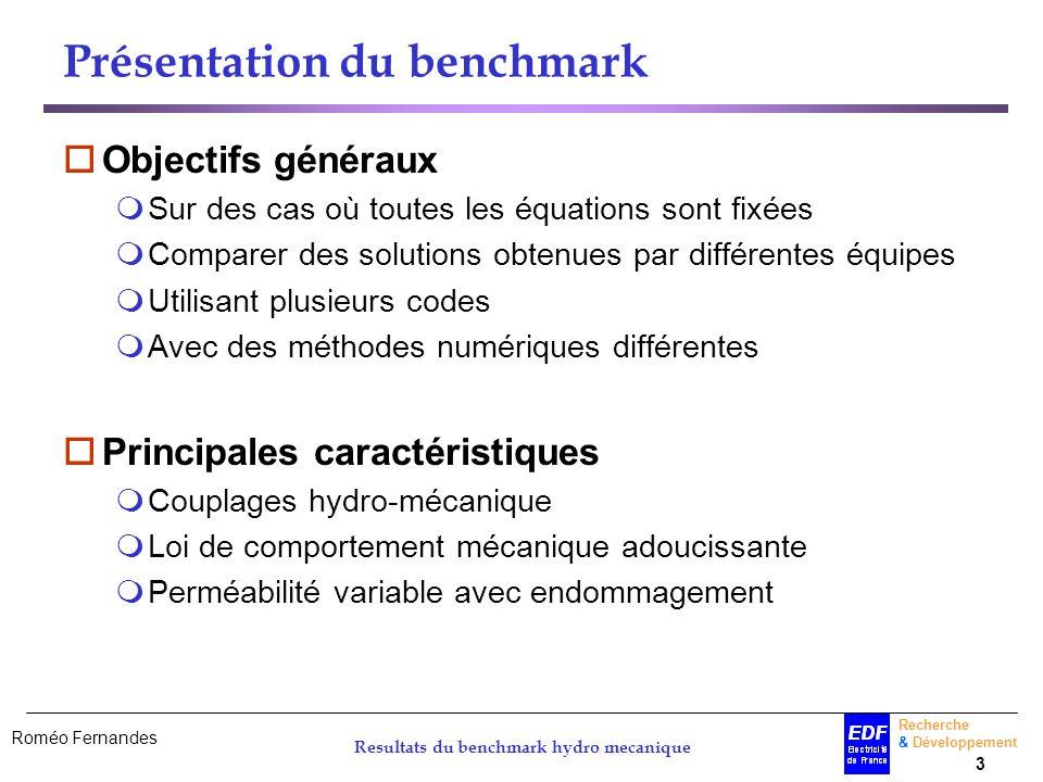 Roméo Fernandes Recherche & Développement 3 Resultats du benchmark hydro mecanique Présentation du benchmark Objectifs généraux Sur des cas où toutes