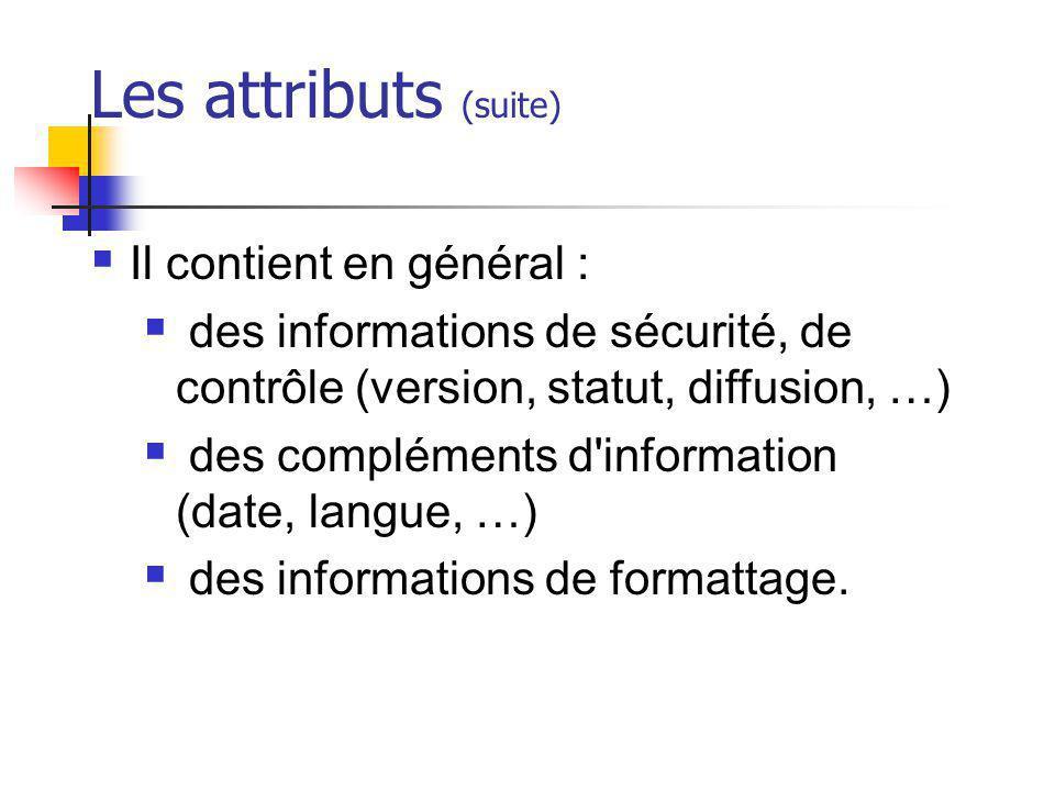 Les attributs (suite) Il contient en général : des informations de sécurité, de contrôle (version, statut, diffusion, …) des compléments d'information