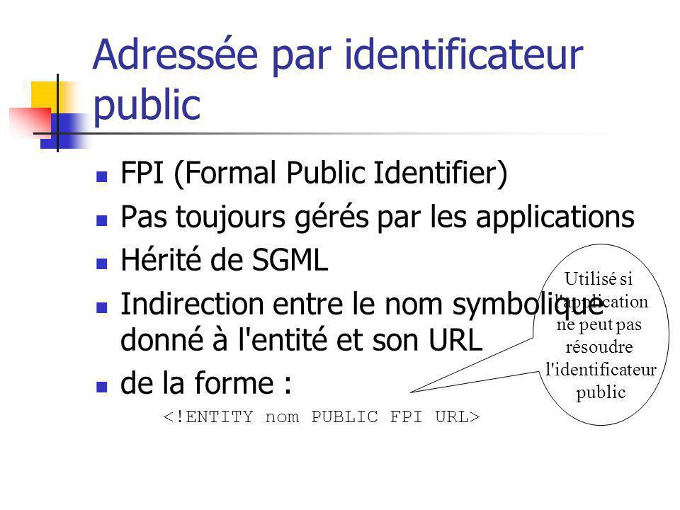 Adressée par identificateur public FPI (Formal Public Identifier) Pas toujours gérés par les applications Hérité de SGML Indirection entre le nom symb