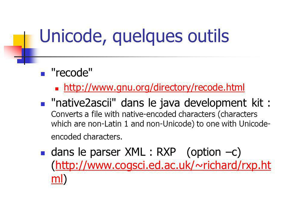Unicode, quelques outils recode http://www.gnu.org/directory/recode.html native2ascii dans le java development kit : Converts a file with native-encoded characters (characters which are non-Latin 1 and non-Unicode) to one with Unicode- encoded characters.
