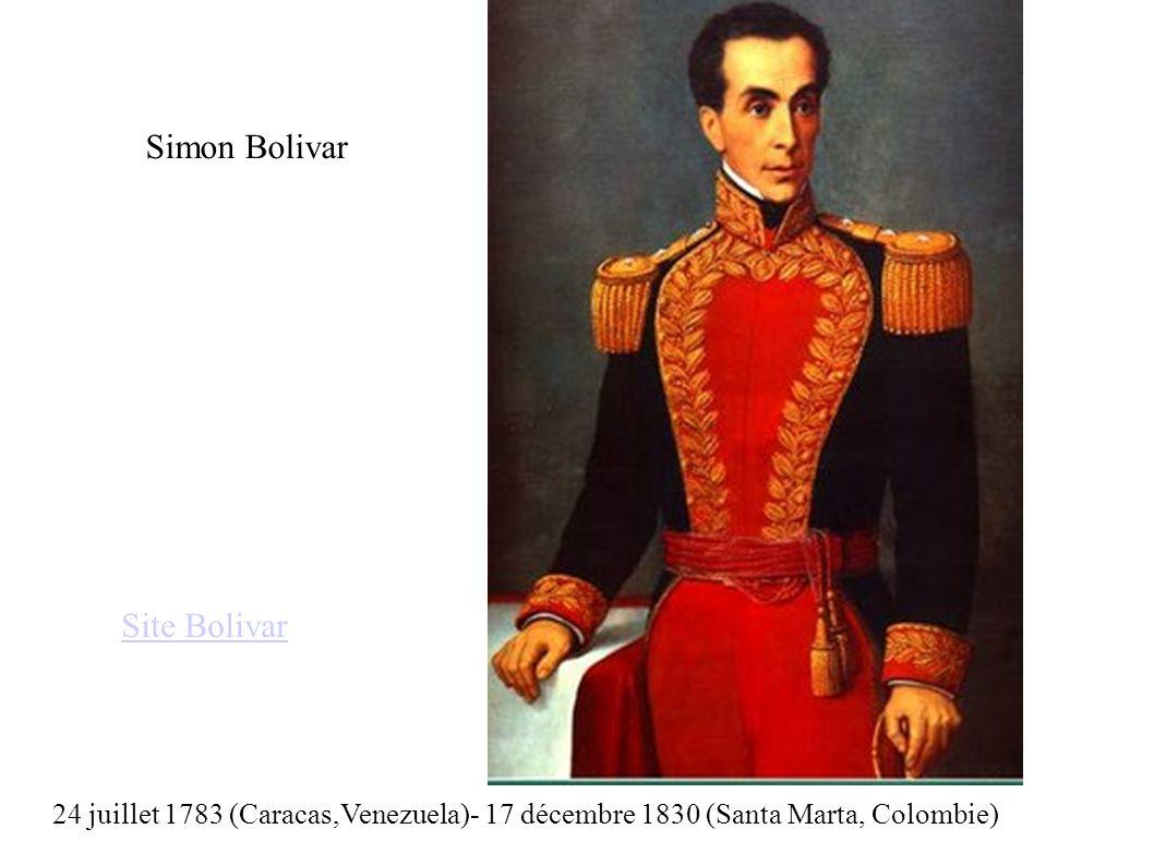 Simon Bolivar 24 juillet 1783 (Caracas,Venezuela)- 17 décembre 1830 (Santa Marta, Colombie) Site Bolivar