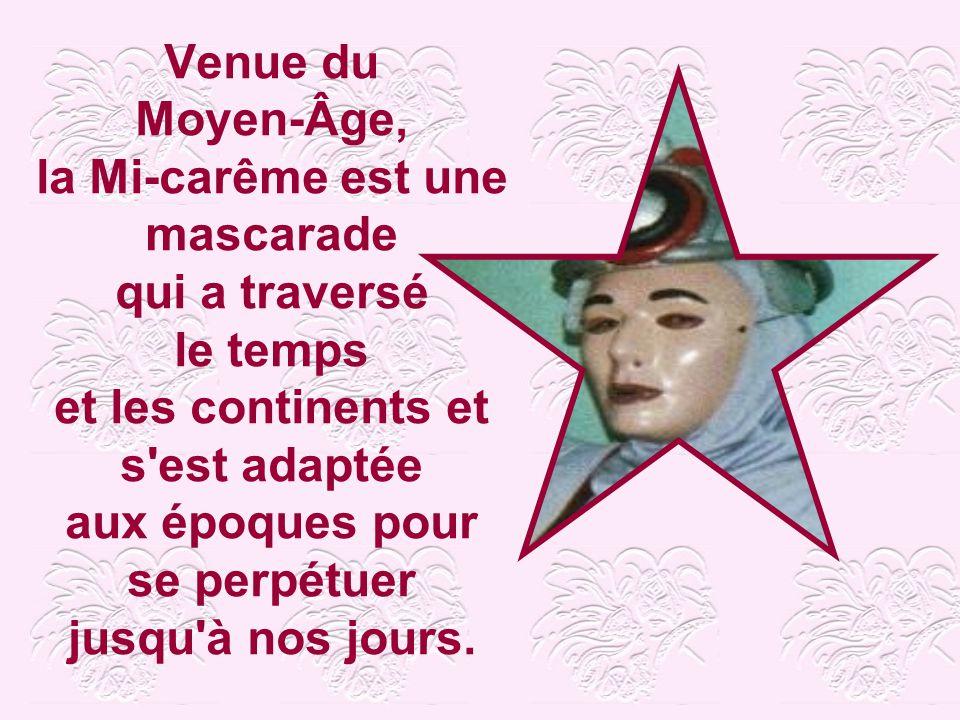 Venue du Moyen-Âge, la Mi-carême est une mascarade qui a traversé le temps et les continents et s est adaptée aux époques pour se perpétuer jusqu à nos jours.