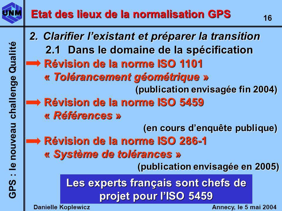 Danielle Koplewicz Annecy, le 5 mai 2004 GPS : le nouveau challenge Qualité 16 Etat des lieux de la normalisation GPS 2.Clarifier lexistant et préparer la transition 2.1Dans le domaine de la spécification Révision de la norme ISO 1101 « Tolérancement géométrique » Révision de la norme ISO 5459 « Références » Les experts français sont chefs de projet pour lISO 5459 Révision de la norme ISO 286-1 « Système de tolérances » (publication envisagée fin 2004) (en cours denquête publique) (publication envisagée en 2005)
