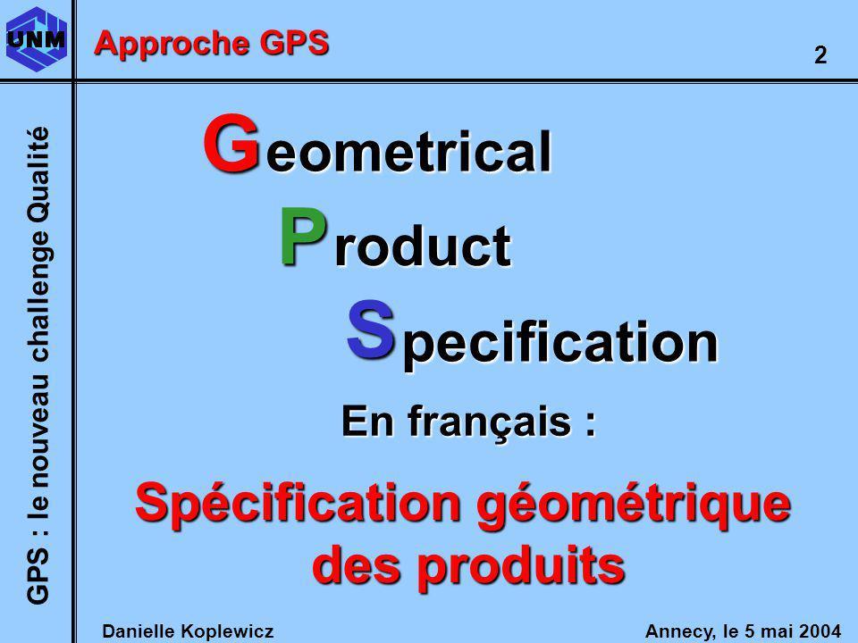 Danielle Koplewicz Annecy, le 5 mai 2004 GPS : le nouveau challenge Qualité 2 G P S eometrical roduct pecification En français : Spécification géométrique des produits Approche GPS