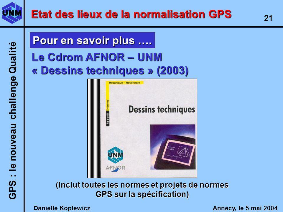 Danielle Koplewicz Annecy, le 5 mai 2004 GPS : le nouveau challenge Qualité 21 Etat des lieux de la normalisation GPS Le Cdrom AFNOR – UNM « Dessins techniques » (2003) (Inclut toutes les normes et projets de normes GPS sur la spécification) Pour en savoir plus ….