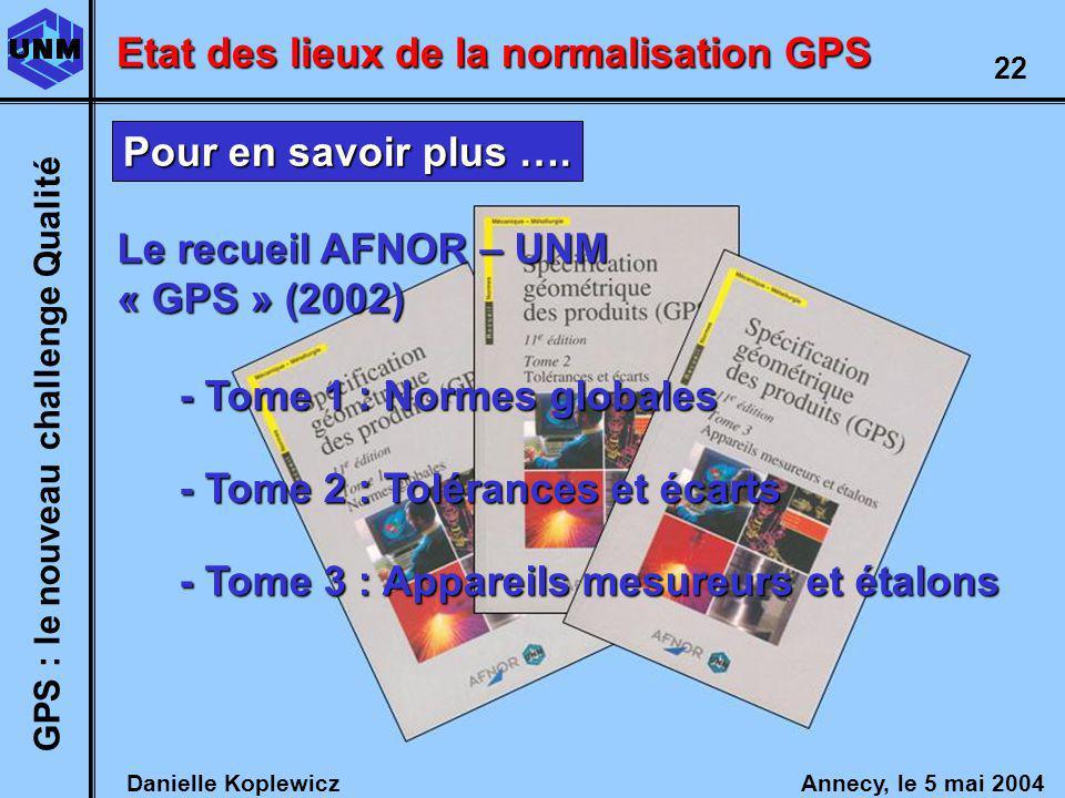 Danielle Koplewicz Annecy, le 5 mai 2004 GPS : le nouveau challenge Qualité 22 - Tome 1 : Normes globales - Tome 2 : Tolérances et écarts - Tome 3 : Appareils mesureurs et étalons Le recueil AFNOR – UNM « GPS » (2002) Etat des lieux de la normalisation GPS Pour en savoir plus ….