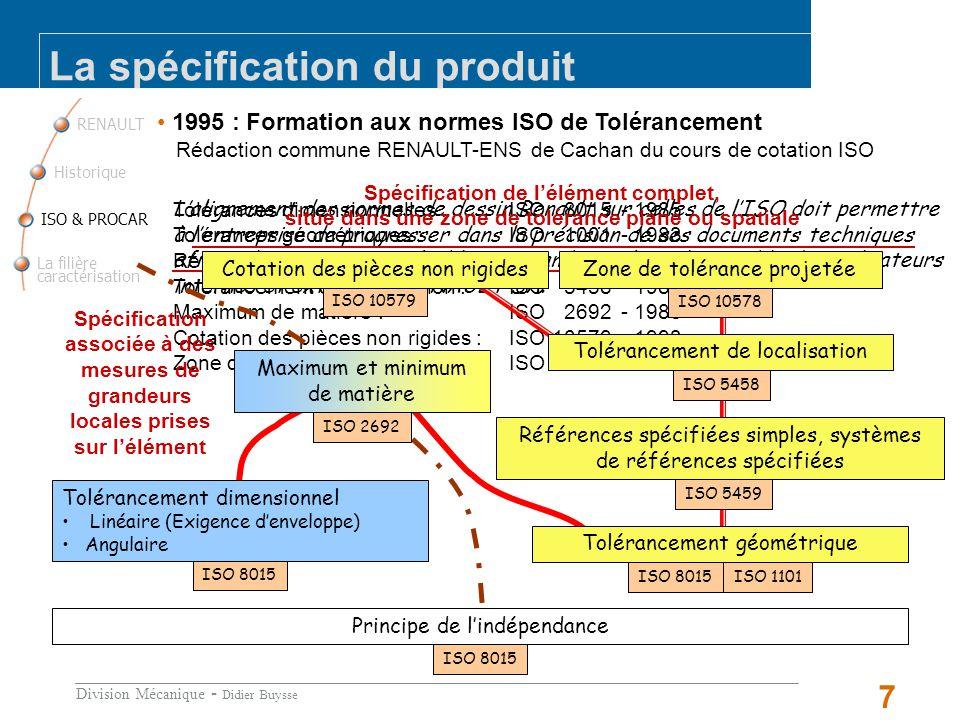 Division Mécanique - Didier Buysse 7 RENAULT La filière caractérisation ISO & PROCAR Historique La spécification du produit 1995 : Formation aux normes ISO de Tolérancement Rédaction commune RENAULT-ENS de Cachan du cours de cotation ISO Lalignement des normes de dessin Renault sur celles de lISO doit permettre à lentreprise de progresser dans la précision de ses documents techniques afin quils soient interprétables sans ambiguïté par lensemble des utilisateurs internes et externes à RENAULT SA.