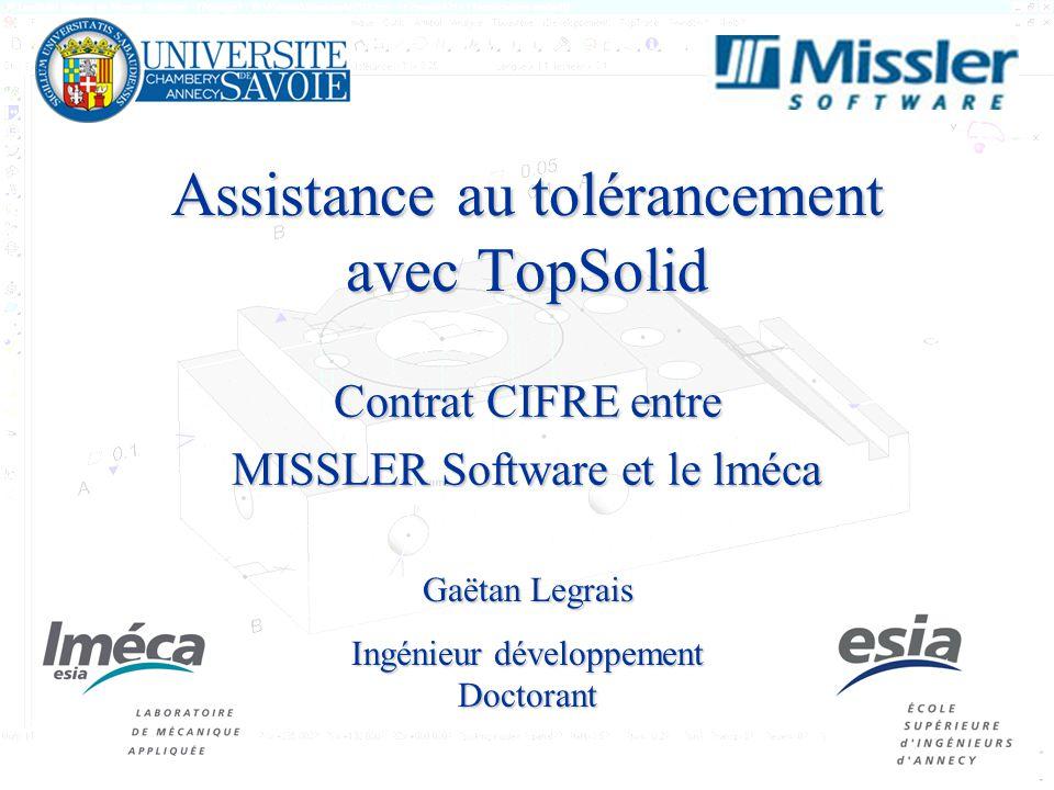 1 Assistance au tolérancement avec TopSolid Contrat CIFRE entre MISSLER Software et le lméca Gaëtan Legrais Ingénieur développement Doctorant