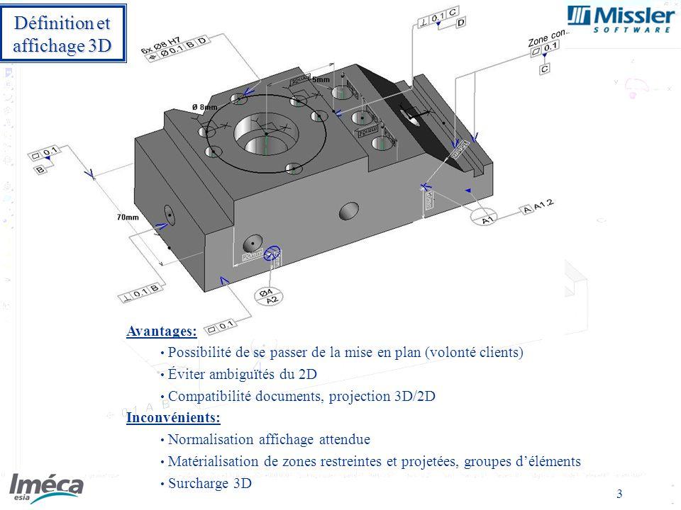 3 Zone commune Avantages: Possibilité de se passer de la mise en plan (volonté clients) Éviter ambiguïtés du 2D Compatibilité documents, projection 3D/2D Inconvénients: Normalisation affichage attendue Matérialisation de zones restreintes et projetées, groupes déléments Surcharge 3D Définition et affichage 3D