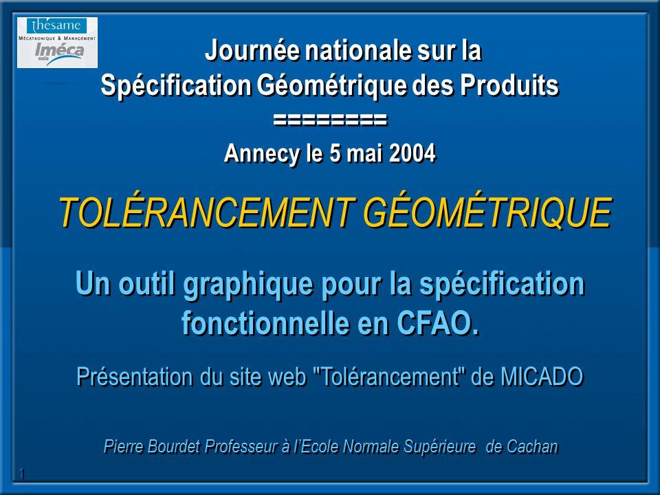 1 Journée nationale sur la Spécification Géométrique des Produits ======== Annecy le 5 mai 2004 TOLÉRANCEMENT GÉOMÉTRIQUE Un outil graphique pour la s