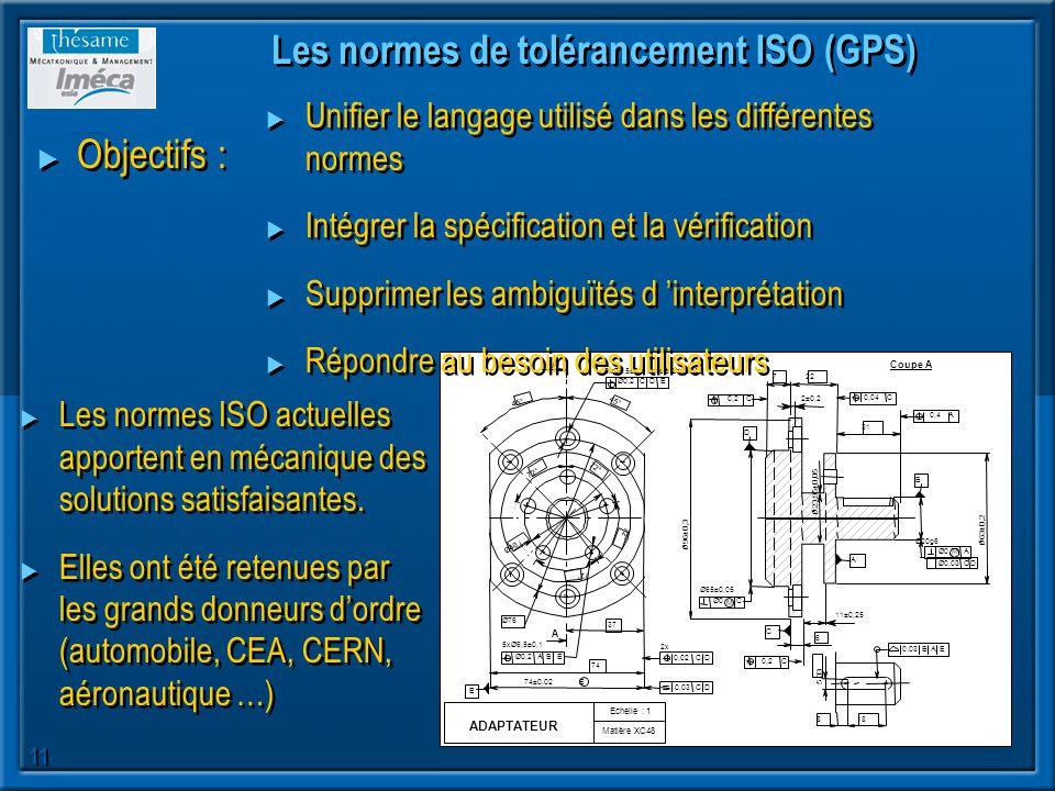 11 Les normes de tolérancement ISO (GPS) Objectifs : Unifier le langage utilisé dans les différentes normes Intégrer la spécification et la vérificati