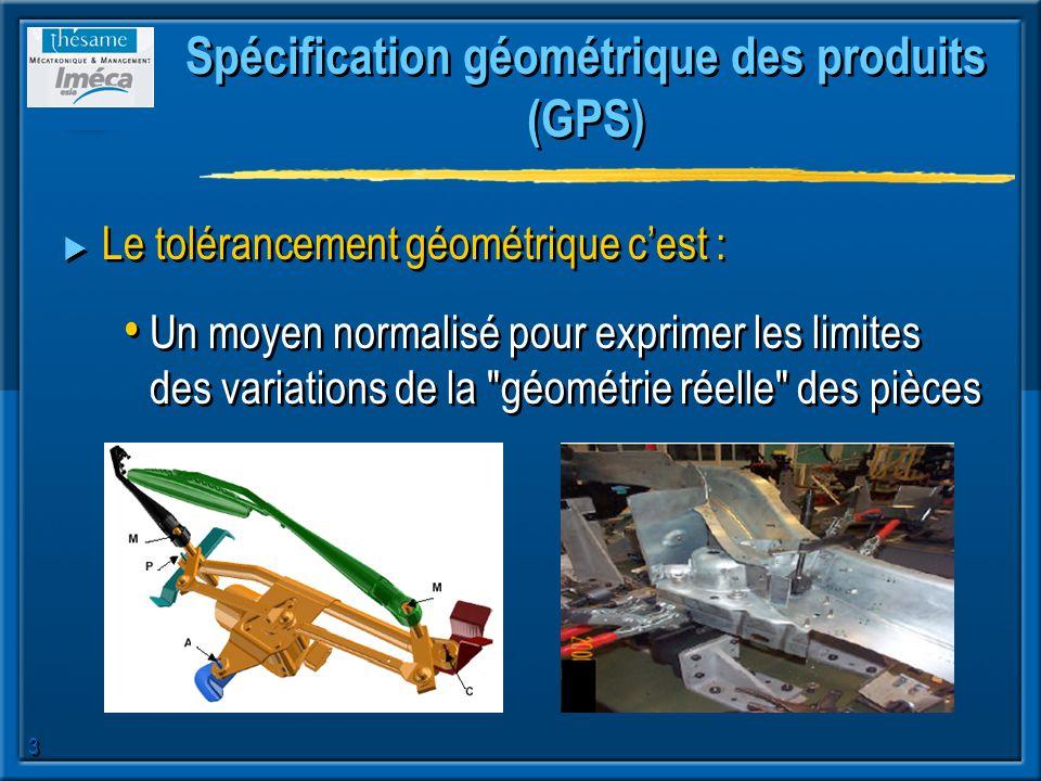 3 Spécification géométrique des produits (GPS) Le tolérancement géométrique cest : Un moyen normalisé pour exprimer les limites des variations de la