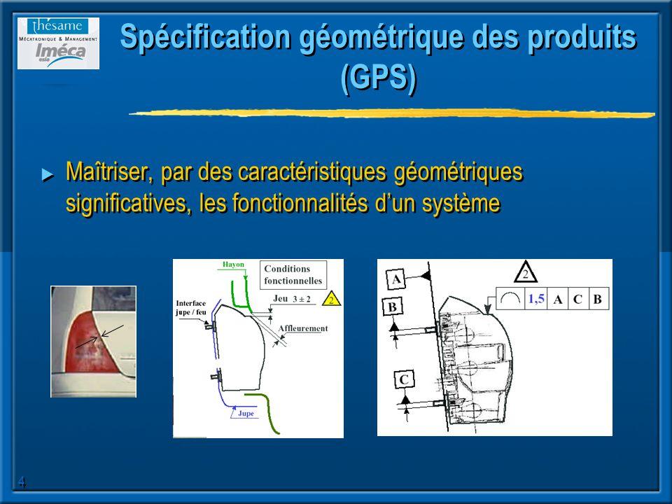 4 Spécification géométrique des produits (GPS) Maîtriser, par des caractéristiques géométriques significatives, les fonctionnalités dun système