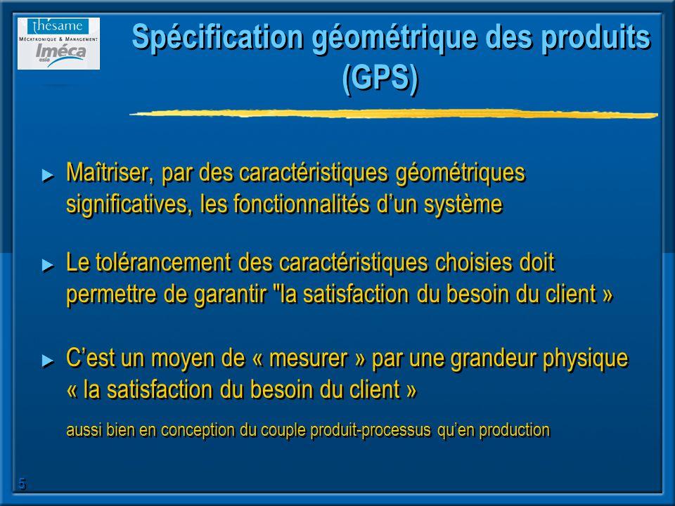 5 Spécification géométrique des produits (GPS) Maîtriser, par des caractéristiques géométriques significatives, les fonctionnalités dun système Le tol