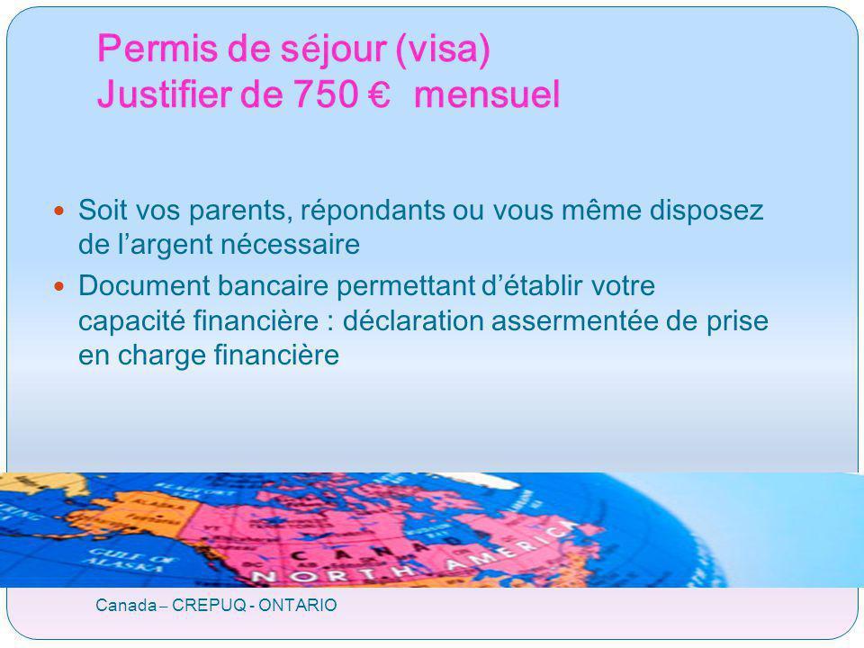 Permis de s é jour (visa) Justifier de 750 mensuel Canada – CREPUQ - ONTARIO Soit vos parents, répondants ou vous même disposez de largent nécessaire Document bancaire permettant détablir votre capacité financière : déclaration assermentée de prise en charge financière