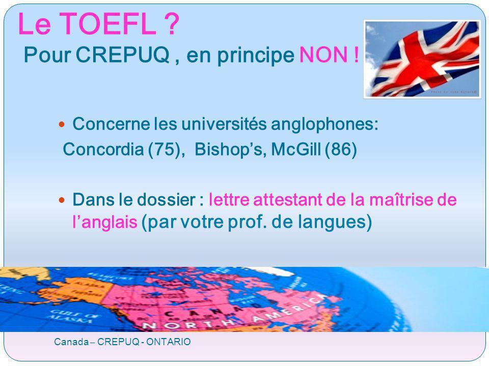 Le TOEFL ? Pour CREPUQ, en principe NON ! Canada – CREPUQ - ONTARIO Concerne les universités anglophones: Concordia (75), Bishops, McGill (86) Dans le