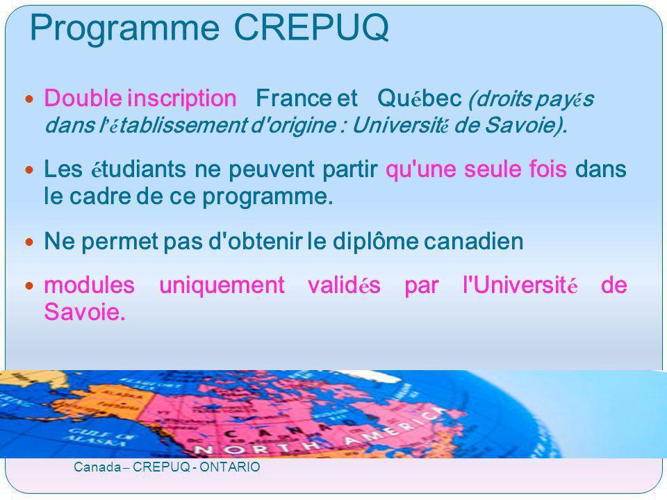 Programme ORA ONTARIO / Rhône-Alpes Canada – CREPUQ - ONTARIO Réciprocité ONTARIO Rhône-Alpes Flux de 50 à 55 étudiants Répartition entre les 14 universités RA Université de Savoie 2009-2010 : 7 partants: 4 + 3 (liste complémentaire) 2010-2011 : 4 places + 2 (liste complémentaire)