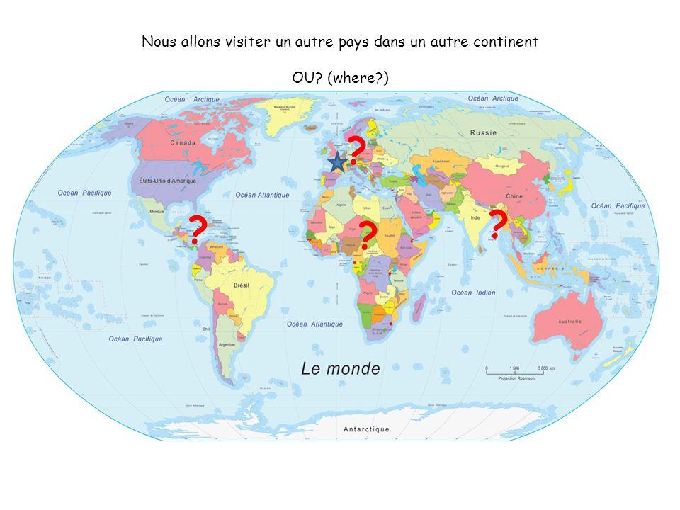 Nous allons visiter un autre pays dans un autre continent OU? (where?) ? ? ? ?