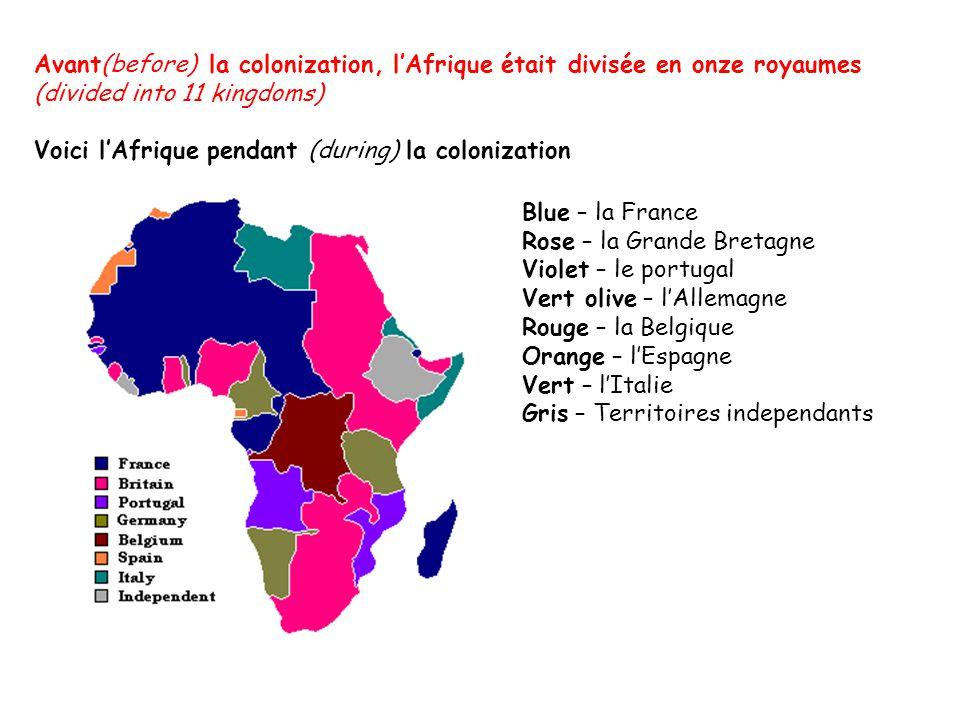 Avant(before) la colonization, lAfrique était divisée en onze royaumes (divided into 11 kingdoms) Voici lAfrique pendant (during) la colonization Blue – la France Rose – la Grande Bretagne Violet – le portugal Vert olive – lAllemagne Rouge – la Belgique Orange – lEspagne Vert – lItalie Gris – Territoires independants