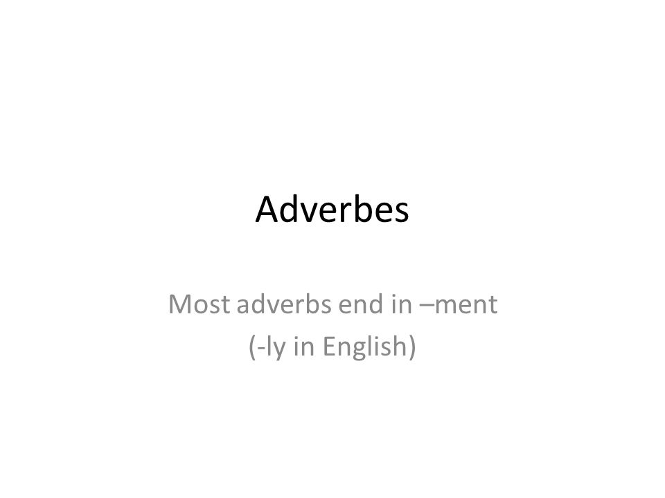 Formation Adverbs are derived from adjectives For adjectives that end in a vowel, simply add the –ment (poli becomes poliment) For adjectives that do not end in a vowel, use the feminine form of the adjective and then add –ment (actif – active --- activement)