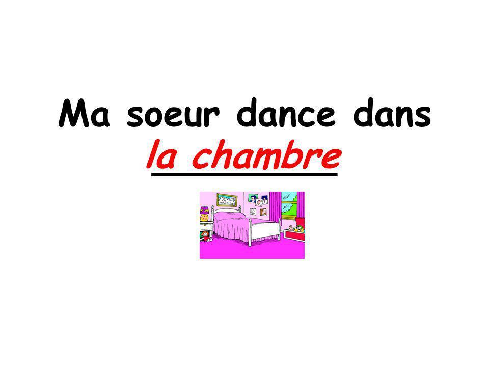 Ma soeur dance dans ________ la chambre