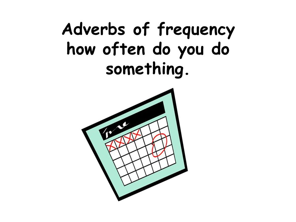 Adverbs of frequency how often do you do something.