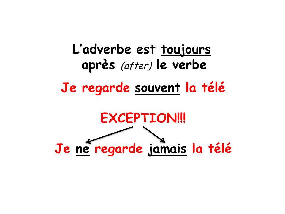 Ladverbe est toujours après (after) le verbe Je regarde souvent la télé EXCEPTION!!! Je ne regarde jamais la télé