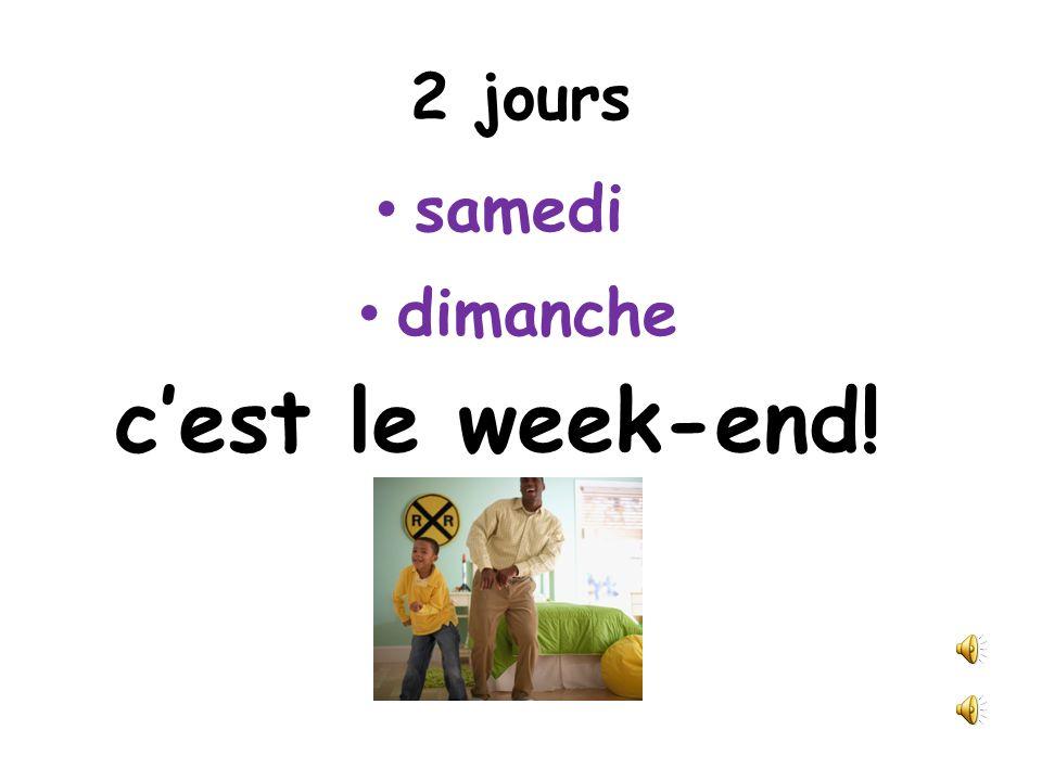 2 jours samedi dimanche cest le week-end!