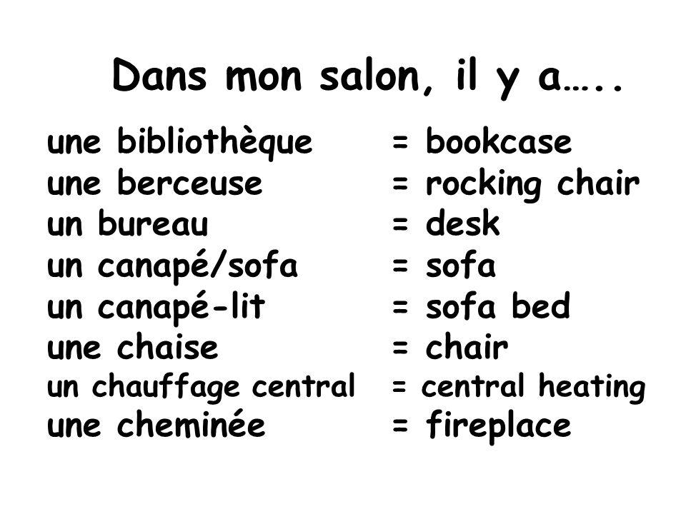 Dans mon salon, il y a….. une bibliothèque = bookcase une berceuse= rocking chair un bureau = desk un canapé/sofa = sofa un canapé-lit= sofa bed une c