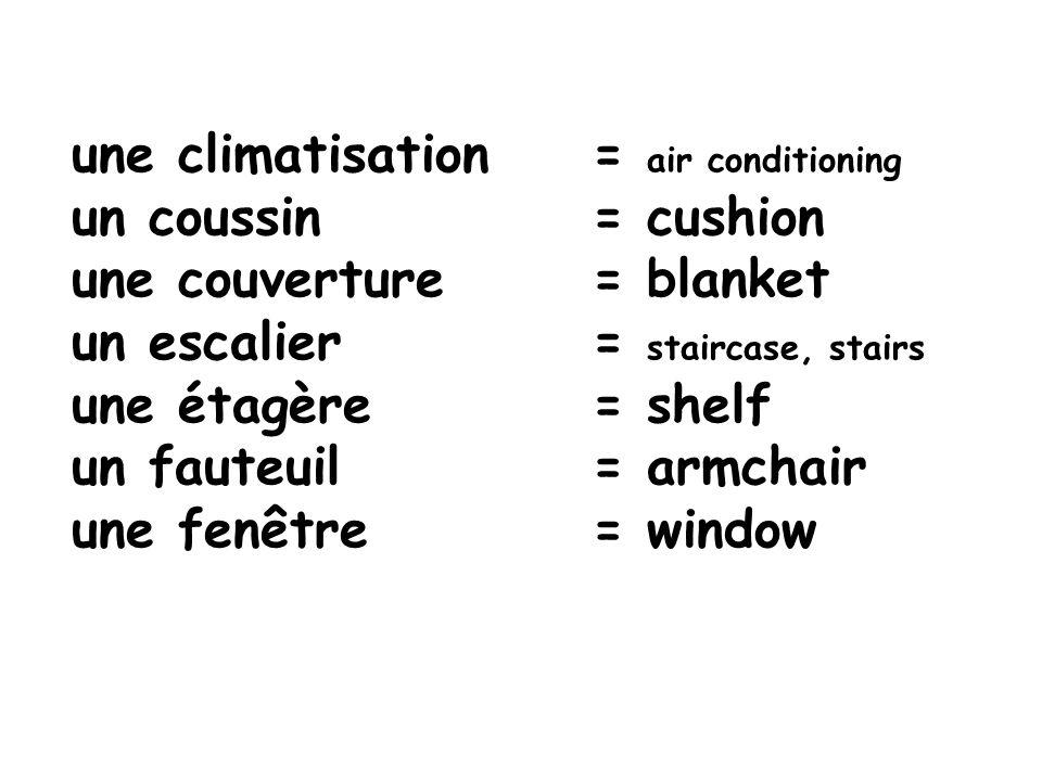 une climatisation= air conditioning un coussin = cushion une couverture = blanket un escalier = staircase, stairs une étagère= shelf un fauteuil = arm